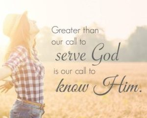 More than God's call to serve Him is God's call to KNOW Him.